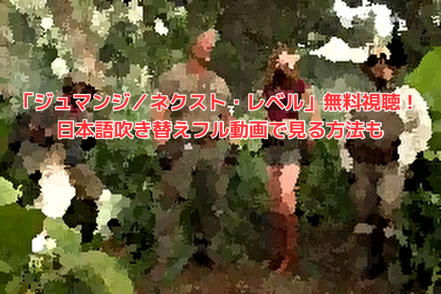 「ジュマンジ/ネクスト・レベル」無料視聴! 日本語吹き替えフル動画で見る方法も