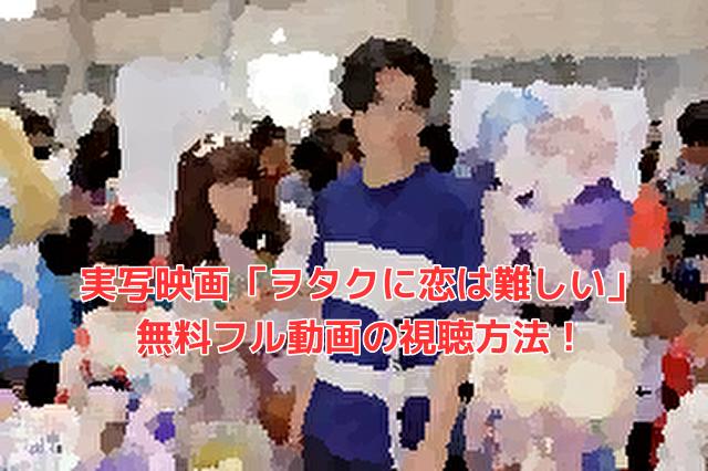 実写映画「ヲタクに恋は難しい」 無料フル動画の視聴方法!