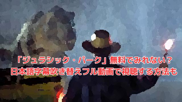 「ジュラシック・パーク」無料でみれない?日本語字幕吹き替えフル動画で視聴する方法も