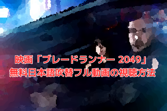 映画「ブレードランナー 2049」 無料日本語吹替フル動画の視聴方法