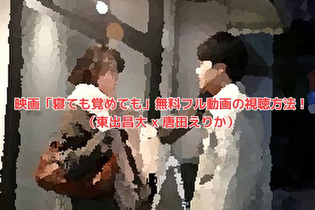 映画「寝ても覚めても」無料フル動画の視聴方法! (東出昌大 x 唐田えりか)