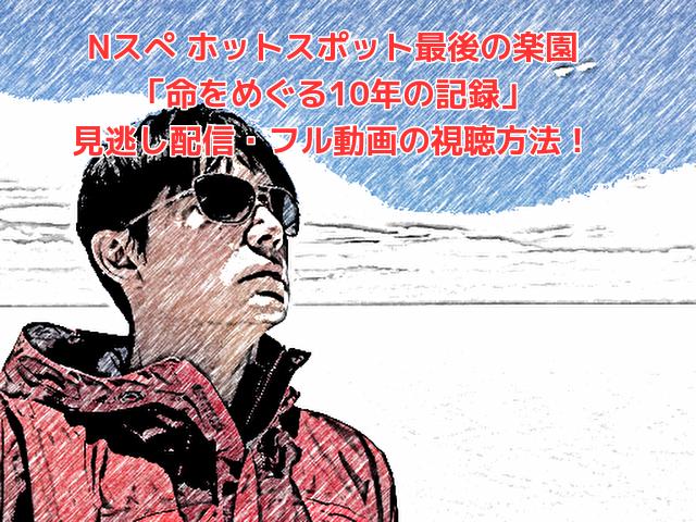 Nスぺ ホットスポット最後の楽園 「命をめぐる10年の記録」 見逃し配信・フル動画の視聴方法!