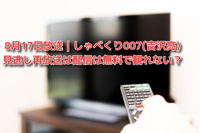 8月17日放送|しゃべくり007(吉沢亮) 見逃し再放送は配信は無料で観れない?