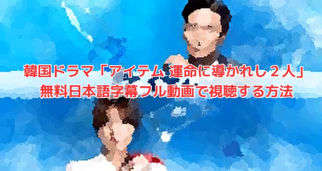 韓国ドラマ「アイテム 運命に導かれし2人」 無料日本語字幕フル動画で視聴する方法