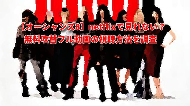 【オーシャンズ8】netflixで見れない?地上波見逃しフル動画配信の視聴方法!