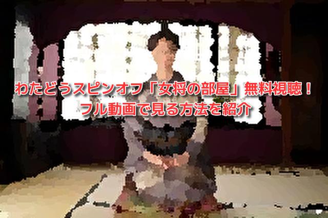 わたどうスピンオフ「女将の部屋」無料視聴!フル動画で見る方法を紹介