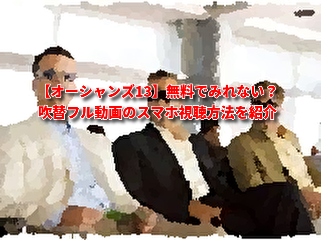 【オーシャンズ13】無料でみれない?日本語吹き替えフル動画の視聴方法を紹介