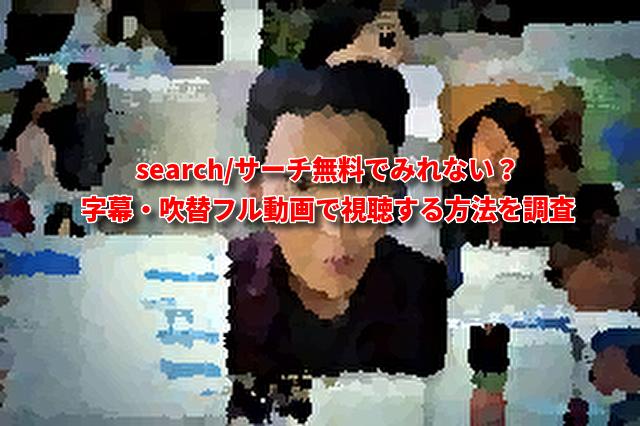 search/サーチ無料でみれない?字幕・吹替フル動画で視聴する方法を調査