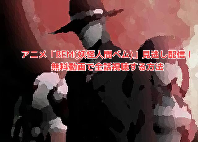 アニメ「BEM(妖怪人間ベム)」見逃し配信!無料動画で全話視聴する方法