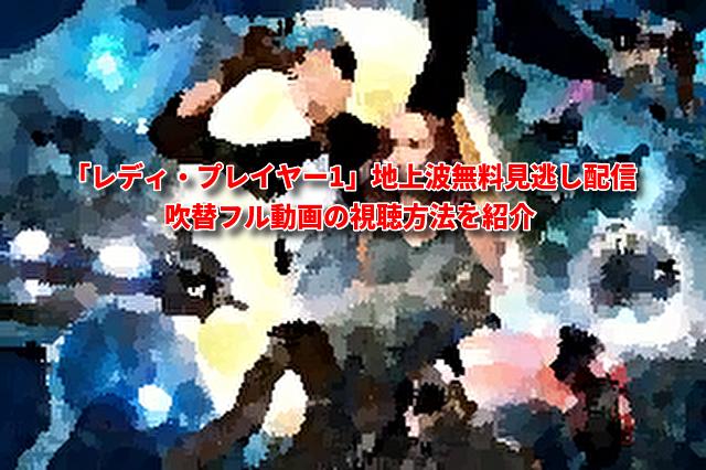 「レディ・プレイヤー1」無料吹替フル動画配信!