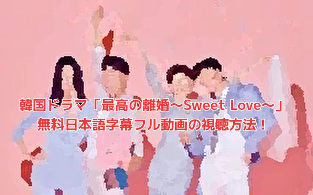 韓国ドラマ「最高の離婚~Sweet Love~」 無料日本語字幕フル動画の視聴方法!
