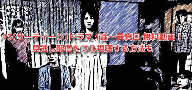 13(サーティーン)ドラマ 1話~最終回 無料動画! 見逃し配信をフル視聴する方法も