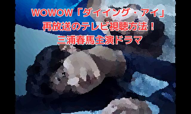 WOWOW「ダイイング・アイ」再放送のテレビ視聴方法!三浦春馬主演ドラマ