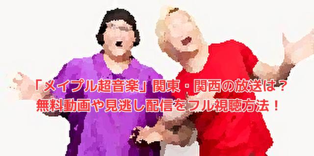 「メイプル超音楽」関東・関西の放送は?無料動画や見逃し配信をフル視聴方法