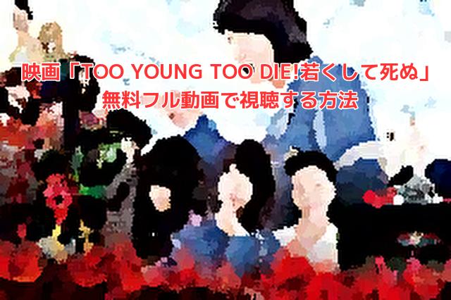 映画「TOO YOUNG TOO DIE!若くして死ぬ」 無料フル動画で視聴する方法