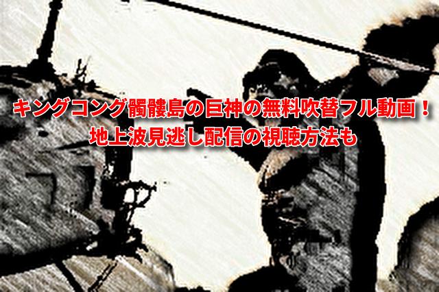 「キングコング髑髏島の巨神」無料吹き替えフル動画!見逃し配信の視聴方法も
