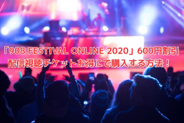 「908 FESTIVAL ONLINE 2020」600円割引 配信視聴チケットお得にで購入する方法!