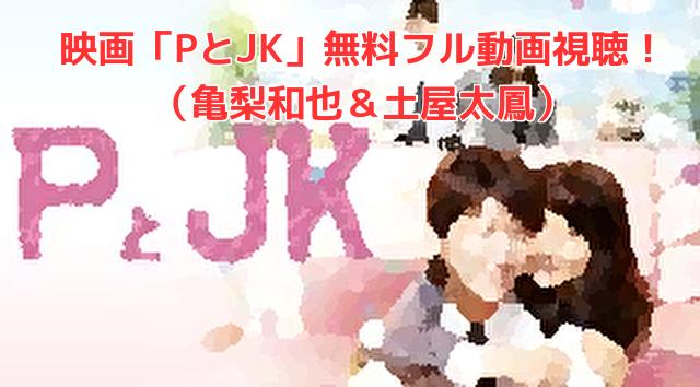 映画「PとJK」無料フル動画視聴! (亀梨和也&土屋太鳳)