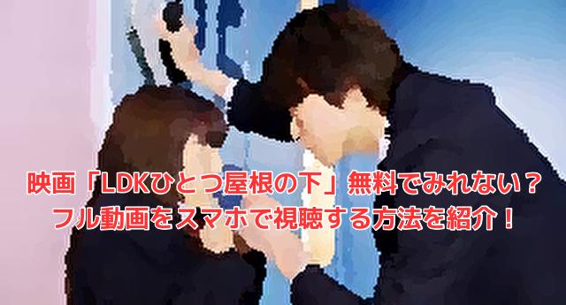 映画「LDKひとつ屋根の下」無料でみれない?フル動画をスマホで視聴する方法を紹介!