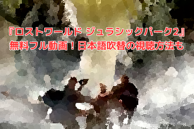 ロストワールド ジュラシックパーク2』無料フル動画!日本語吹替の視聴方法も