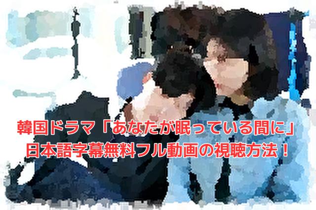韓国ドラマ「あなたが眠っている間に」 日本語字幕無料フル動画の視聴方法!