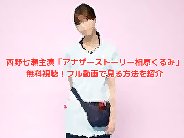 西野七瀬主演「アナザーストーリー相原くるみ」無料視聴!フル動画で見る方法を紹介