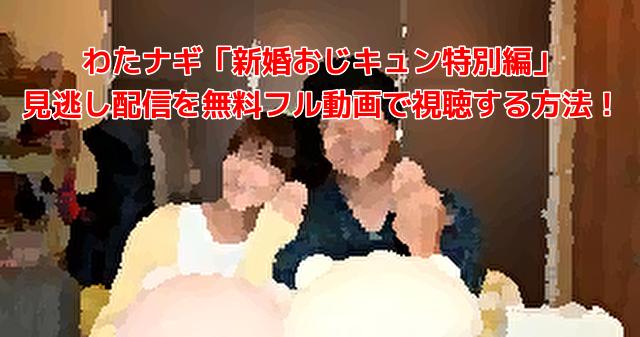わたナギ「新婚おじキュン特別編」 見逃し配信を無料フル動画で視聴する方法!