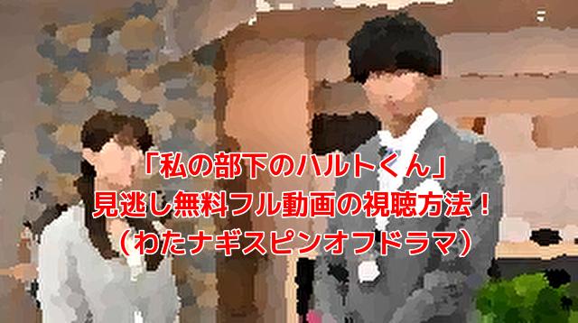 「私の部下のハルトくん」 見逃し無料フル動画の視聴方法! (わたナギスピンオフドラマ)