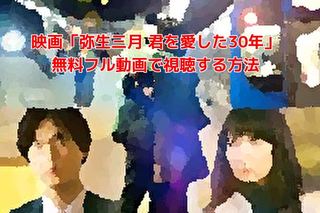 映画「弥生三月 君を愛した30年」 無料フル動画で視聴する方法