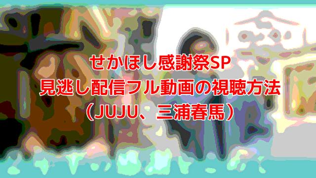 せかほし感謝祭SP 見逃し配信フル動画の視聴方法 (JUJU、三浦春馬)