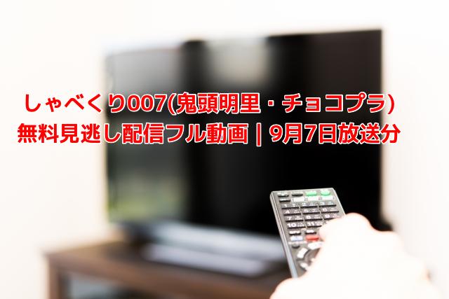 しゃべくり007(鬼頭明里・チョコプラ) 無料見逃し配信フル動画|9月7日放送分