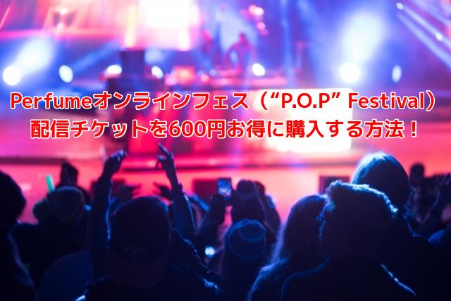 """Perfumeオンラインフェス(""""P.O.P"""" Festival) 配信チケットを600円お得に購入する方法!"""