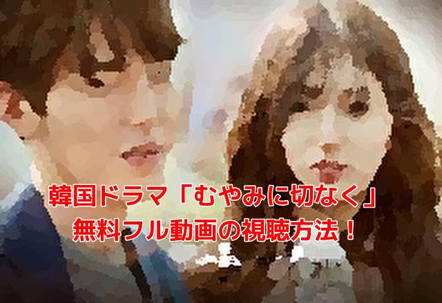 韓国ドラマ「むやみに切なく」 無料フル動画の視聴方法!