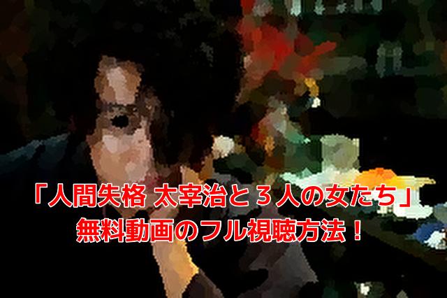 「人間失格 太宰治と3人の女たち」 無料動画のフル視聴方法!