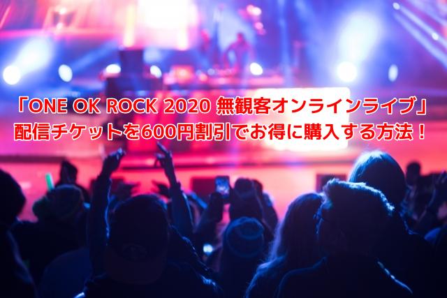 「ONE OK ROCK 2020 無観客オンラインライブ」 配信チケットを600円割引でお得に購入する方法!