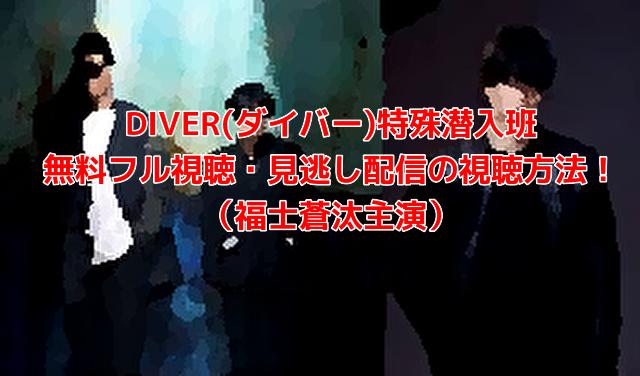 DIVER(ダイバー)特殊潜入班 無料フル視聴・見逃し配信の視聴方法! (福士蒼汰主演)