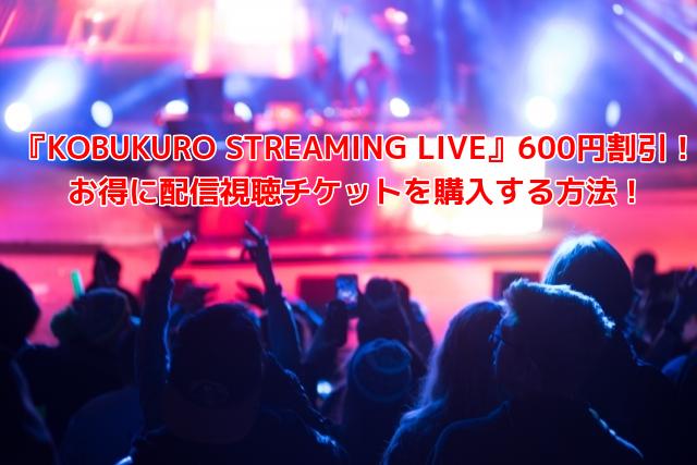 『KOBUKURO STREAMING LIVE』600円割引でお得に配信視聴チケットを購入する方法!