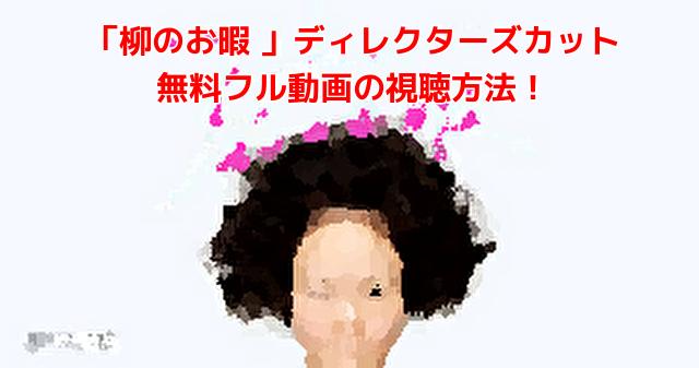 「柳のお暇 」ディレクターズカット 無料フル動画の視聴方法!