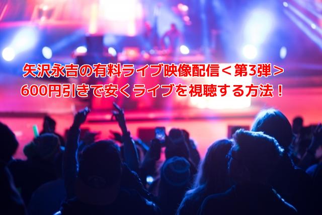 矢沢永吉の有料ライブ映像配信<第3弾> 600円引きで安くライブを視聴する方法!