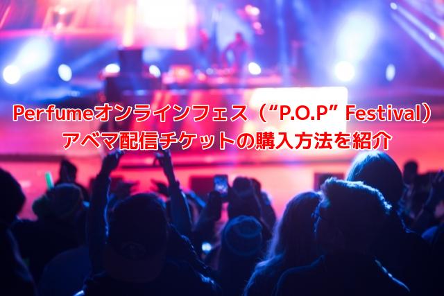 """Perfumeオンラインフェス(""""P.O.P"""" Festival) アベマ配信チケットの購入方法を紹介"""