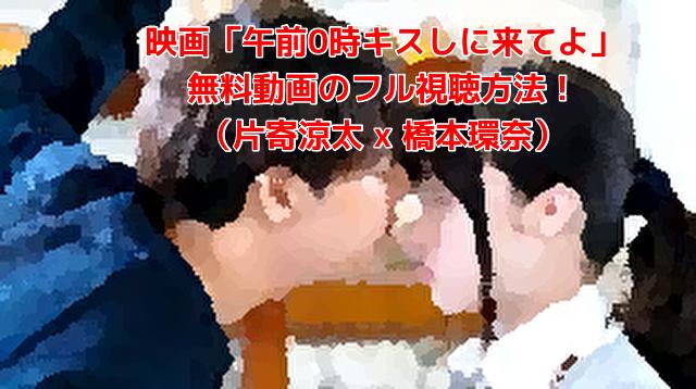映画「午前0時キスしに来てよ」 無料動画のフル視聴方法! (片寄涼太 x 橋本環奈)