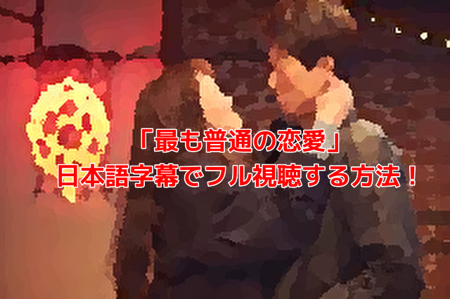 「最も普通の恋愛」 日本語字幕でフル視聴する方法!