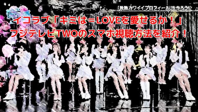 イコラブ「キミは=LOVEを愛せるか!」フジテレビTWOのスマホ視聴方法を紹介!