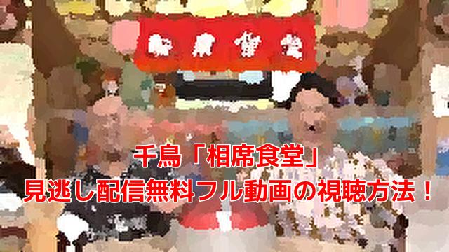 千鳥「相席食堂」 見逃し配信無料フル動画の視聴方法!