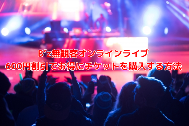 B'z無観客オンラインライブ 600円割引でお得にチケットを購入する方法
