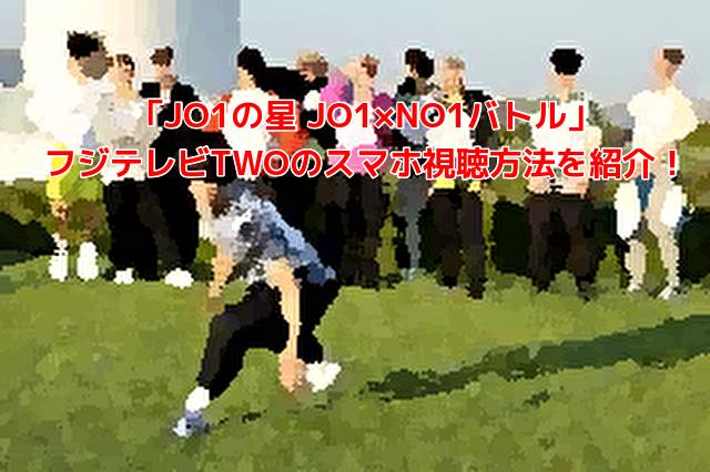 「JO1の星 JO1×NO1バトル」フジテレビTWOのスマホ視聴方法を紹介!