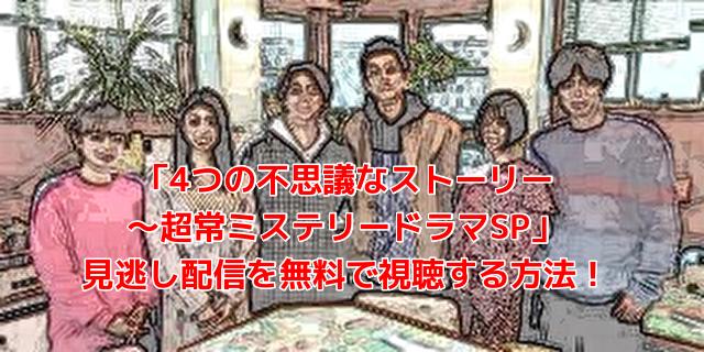 「4つの不思議なストーリー ~超常ミステリードラマSP」 見逃し配信を無料で視聴する方法!