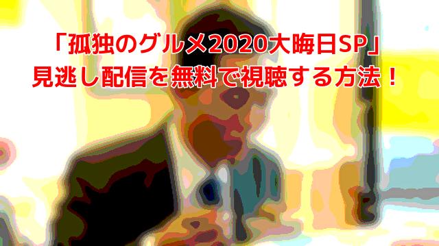 「孤独のグルメ2020大晦日SP」 見逃し配信を無料で視聴する方法!