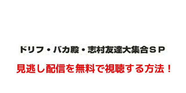 「ドリフ・バカ殿・志村友達大集合SP」見逃し配信を無料で視聴する方法!