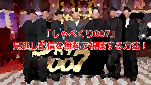 「しゃべくり007」 見逃し配信を無料で視聴する方法!